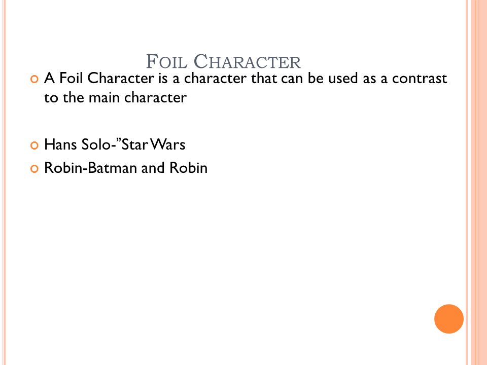 F OIL C HARACTER A Foil Character is a character that can be used as a contrast to the main character Hans Solo- Star Wars Robin-Batman and Robin