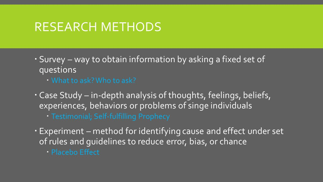 RESEARCH METHODS  Survey – way to obtain information by asking a fixed set of questions  What to ask.