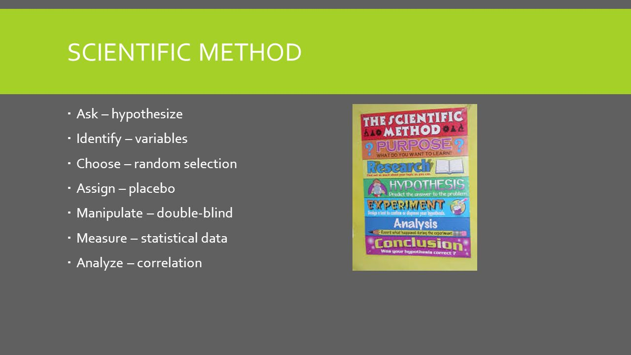 SCIENTIFIC METHOD  Ask – hypothesize  Identify – variables  Choose – random selection  Assign – placebo  Manipulate – double-blind  Measure – statistical data  Analyze – correlation