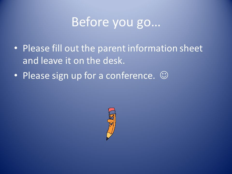 Before you go… Please fill out the parent information sheet and leave it on the desk.