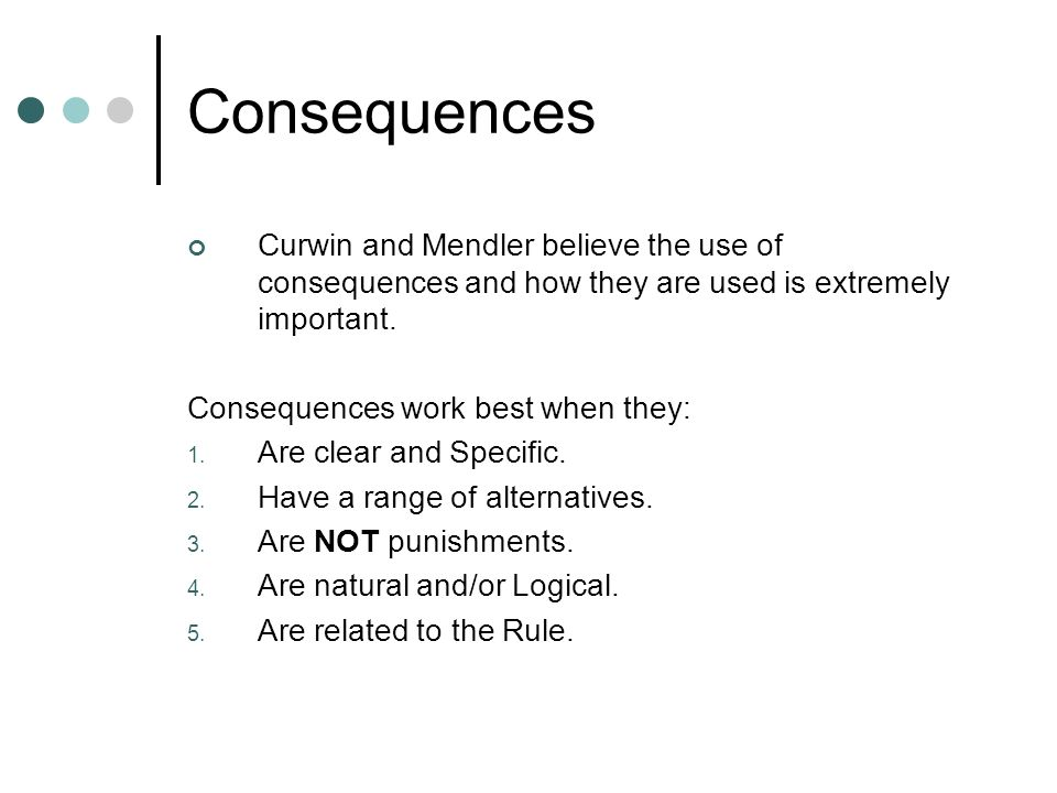 Consequences Curwin and Mendler believe the use of consequences and how they are used is extremely important.
