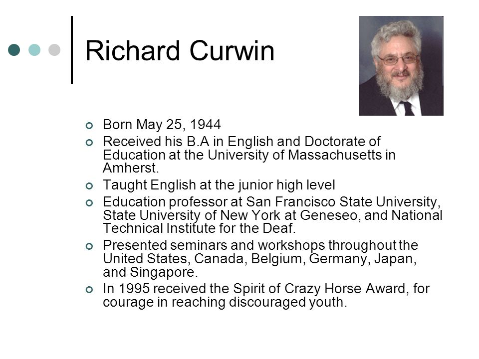 Richard Curwin Born May 25, 1944 Received his B.A in English and Doctorate of Education at the University of Massachusetts in Amherst.
