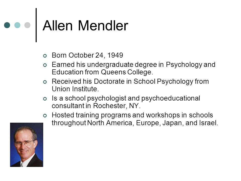 Allen Mendler Born October 24, 1949 Earned his undergraduate degree in Psychology and Education from Queens College.