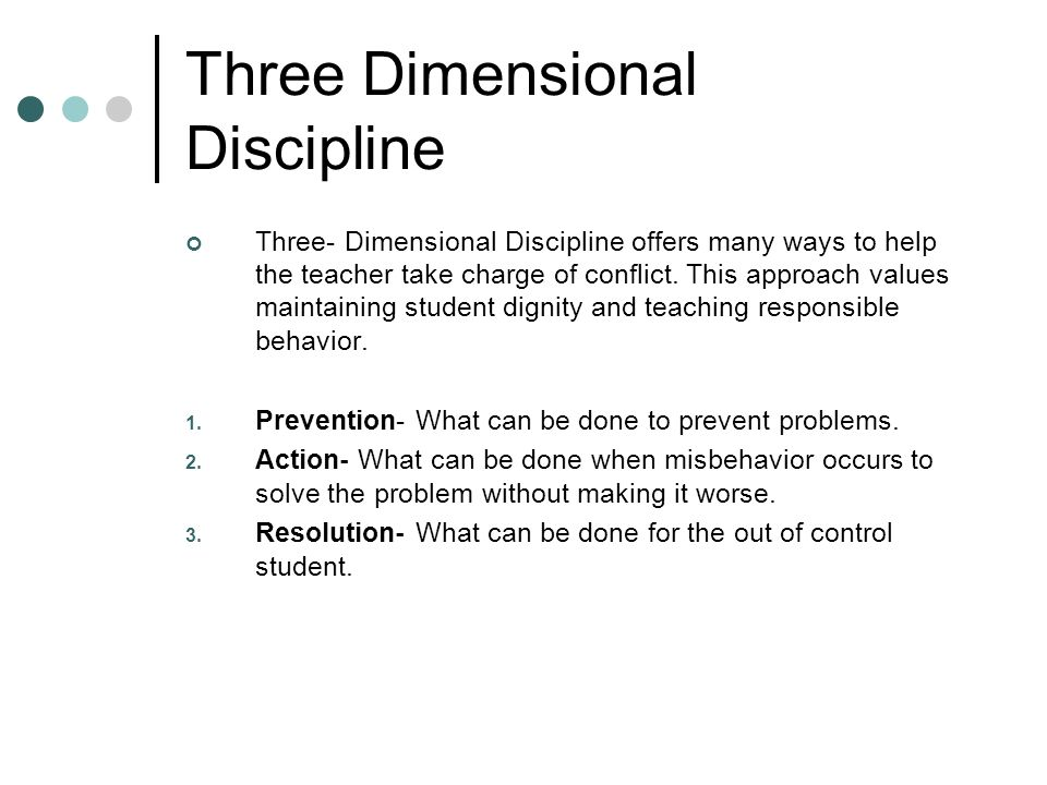 Three Dimensional Discipline Three- Dimensional Discipline offers many ways to help the teacher take charge of conflict.