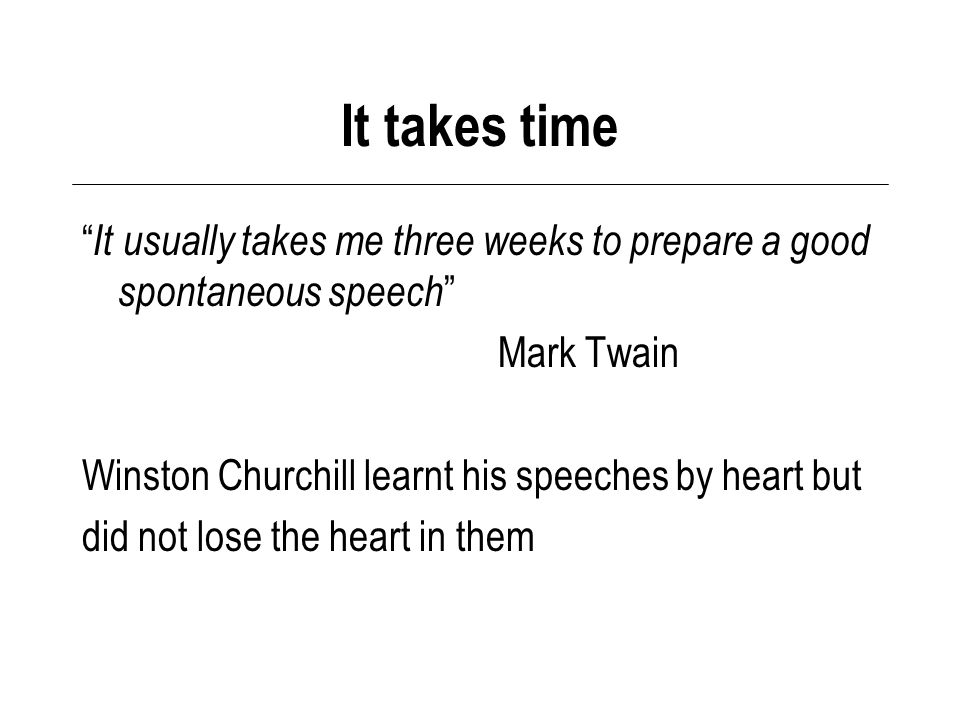 It takes time It usually takes me three weeks to prepare a good spontaneous speech Mark Twain Winston Churchill learnt his speeches by heart but did not lose the heart in them