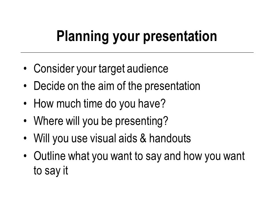 Planning your presentation Consider your target audience Decide on the aim of the presentation How much time do you have.