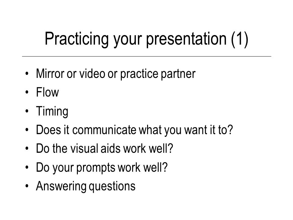 Practicing your presentation (1) Mirror or video or practice partner Flow Timing Does it communicate what you want it to.