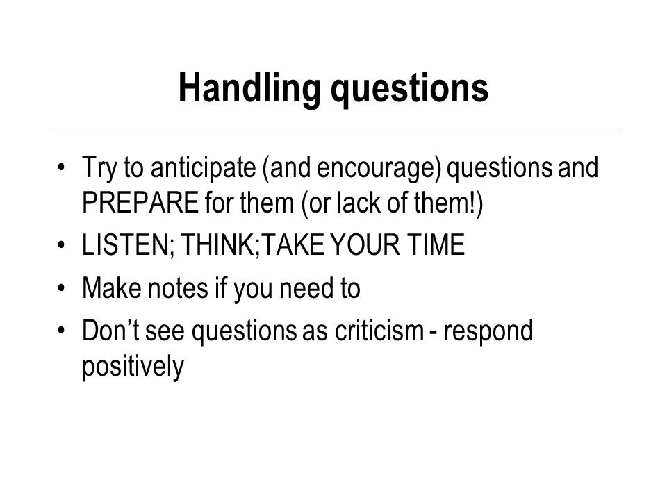 Handling questions Try to anticipate (and encourage) questions and PREPARE for them (or lack of them!) LISTEN; THINK;TAKE YOUR TIME Make notes if you need to Don't see questions as criticism - respond positively