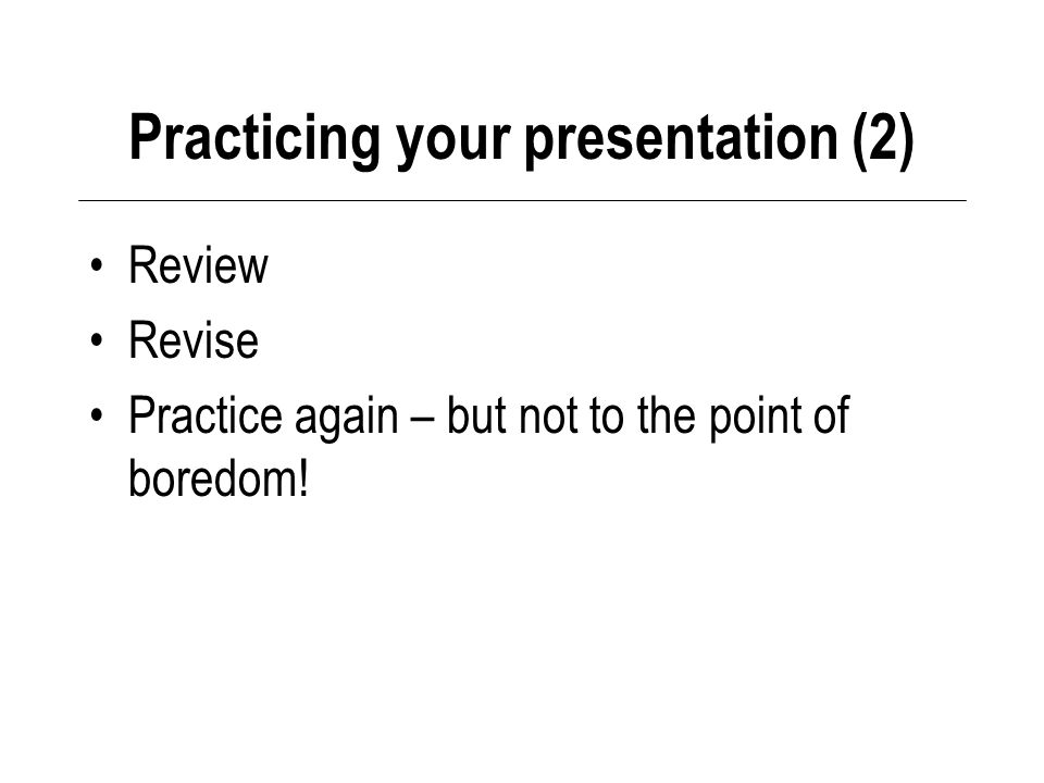 Practicing your presentation (2) Review Revise Practice again – but not to the point of boredom!
