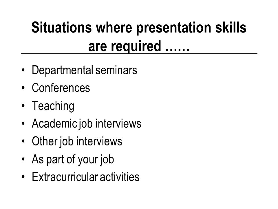 Situations where presentation skills are required …… Departmental seminars Conferences Teaching Academic job interviews Other job interviews As part of your job Extracurricular activities