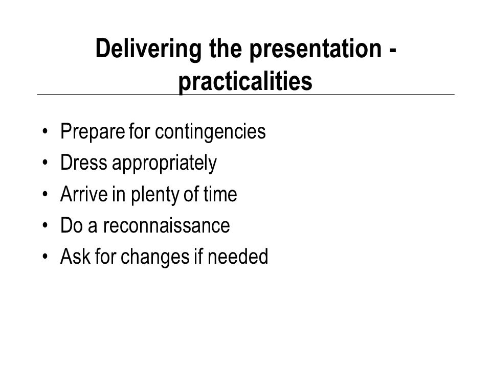 Delivering the presentation - practicalities Prepare for contingencies Dress appropriately Arrive in plenty of time Do a reconnaissance Ask for changes if needed