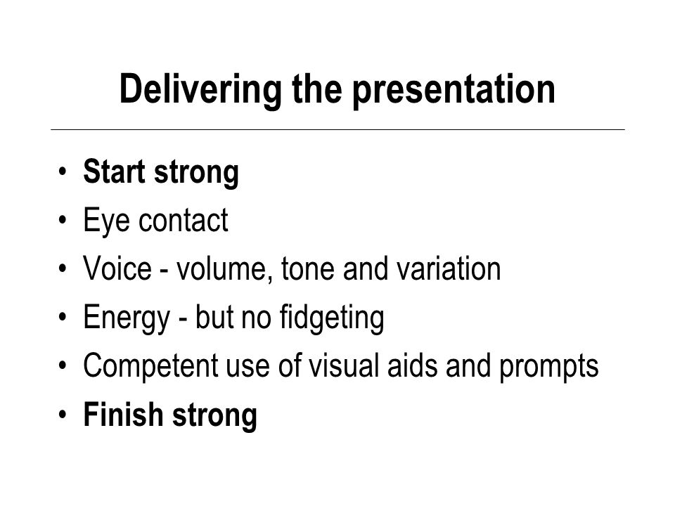 Delivering the presentation Start strong Eye contact Voice - volume, tone and variation Energy - but no fidgeting Competent use of visual aids and prompts Finish strong