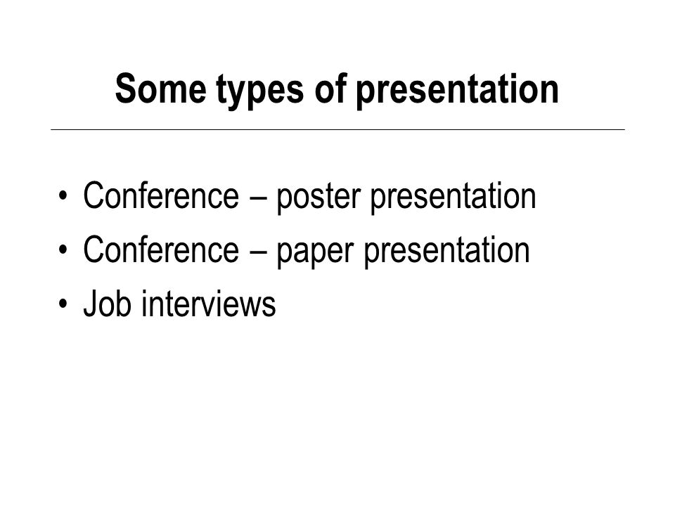 Some types of presentation Conference – poster presentation Conference – paper presentation Job interviews