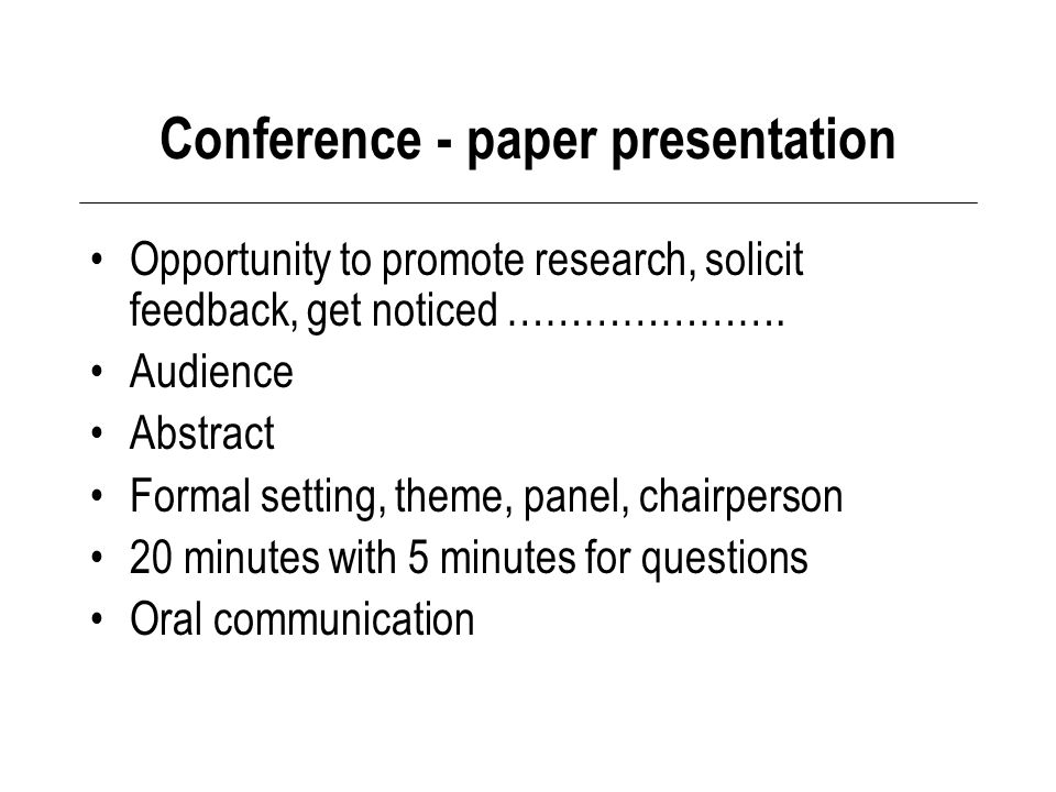 Conference - paper presentation Opportunity to promote research, solicit feedback, get noticed ………………….