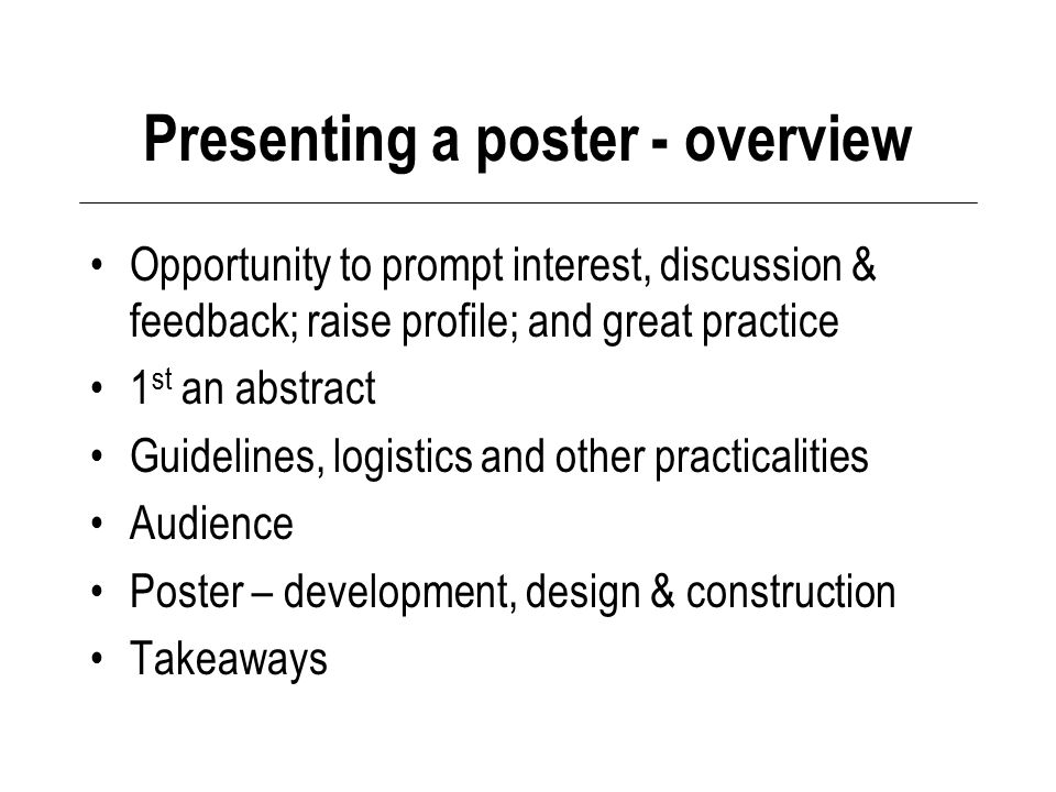 Presenting a poster - overview Opportunity to prompt interest, discussion & feedback; raise profile; and great practice 1 st an abstract Guidelines, logistics and other practicalities Audience Poster – development, design & construction Takeaways
