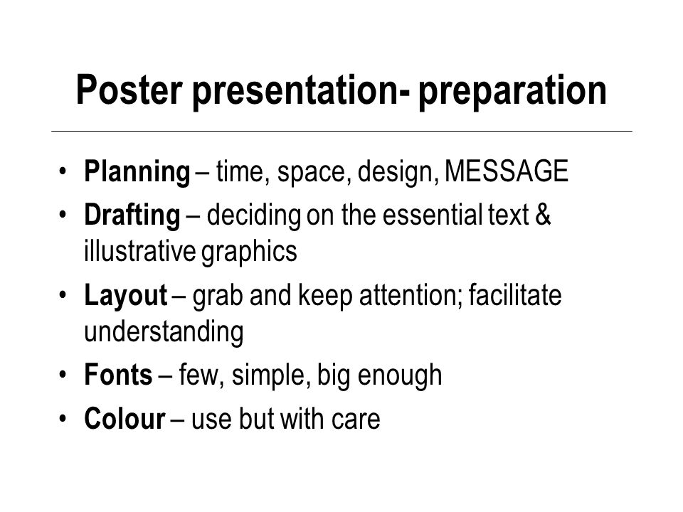 Poster presentation- preparation Planning – time, space, design, MESSAGE Drafting – deciding on the essential text & illustrative graphics Layout – grab and keep attention; facilitate understanding Fonts – few, simple, big enough Colour – use but with care