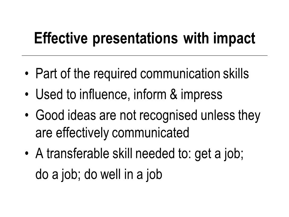 Effective presentations with impact Part of the required communication skills Used to influence, inform & impress Good ideas are not recognised unless they are effectively communicated A transferable skill needed to: get a job; do a job; do well in a job