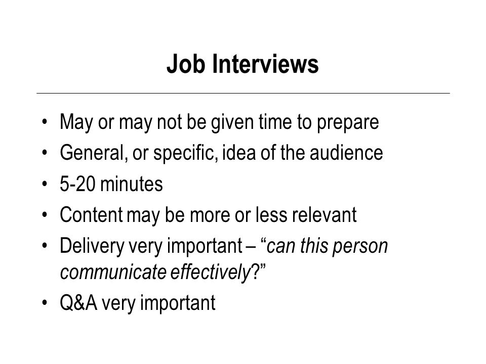 Job Interviews May or may not be given time to prepare General, or specific, idea of the audience 5-20 minutes Content may be more or less relevant Delivery very important – can this person communicate effectively Q&A very important