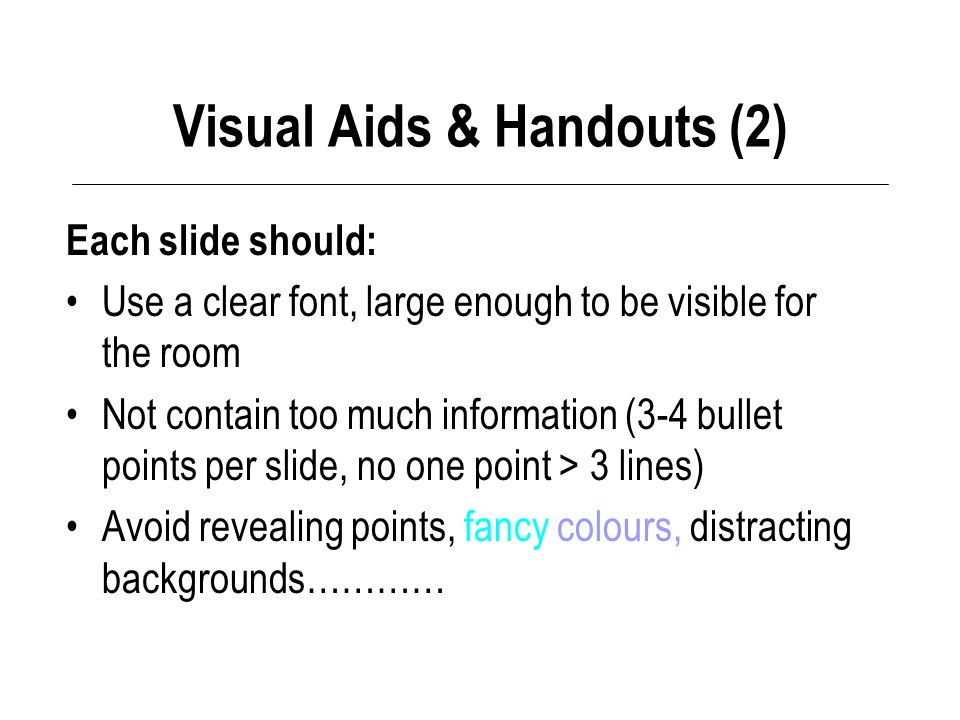 Visual Aids & Handouts (2) Each slide should: Use a clear font, large enough to be visible for the room Not contain too much information (3-4 bullet points per slide, no one point > 3 lines) Avoid revealing points, fancy colours, distracting backgrounds…………