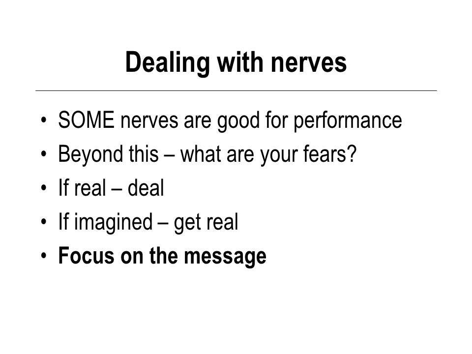 Dealing with nerves SOME nerves are good for performance Beyond this – what are your fears.