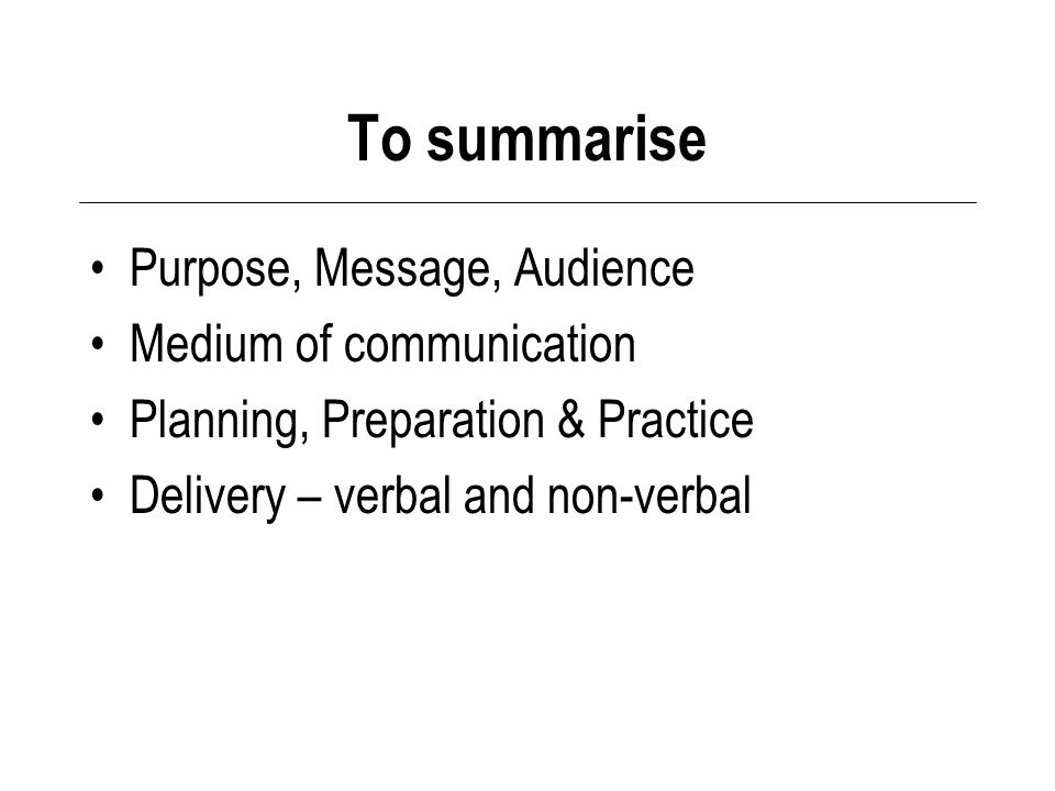 To summarise Purpose, Message, Audience Medium of communication Planning, Preparation & Practice Delivery – verbal and non-verbal
