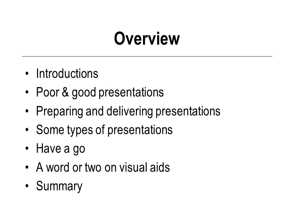 Overview Introductions Poor & good presentations Preparing and delivering presentations Some types of presentations Have a go A word or two on visual aids Summary
