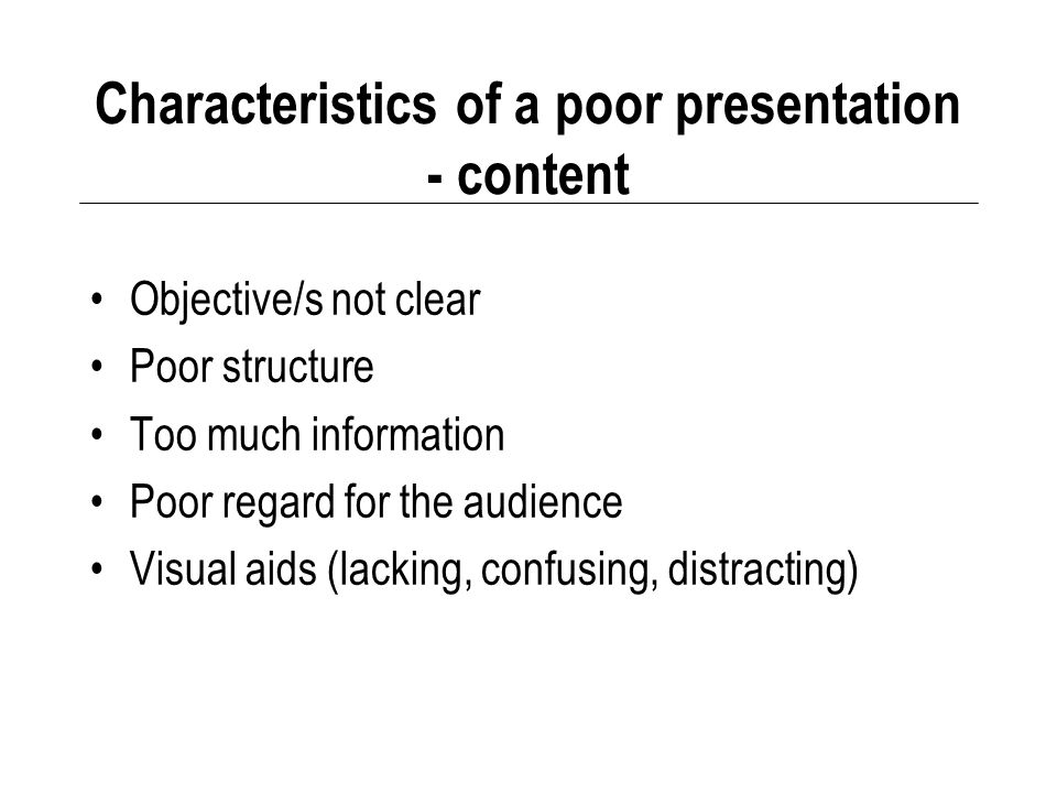 Characteristics of a poor presentation - content Objective/s not clear Poor structure Too much information Poor regard for the audience Visual aids (lacking, confusing, distracting)
