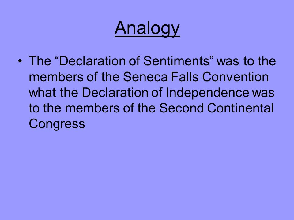 Analogy The Declaration of Sentiments was to the members of the Seneca Falls Convention what the Declaration of Independence was to the members of the Second Continental Congress