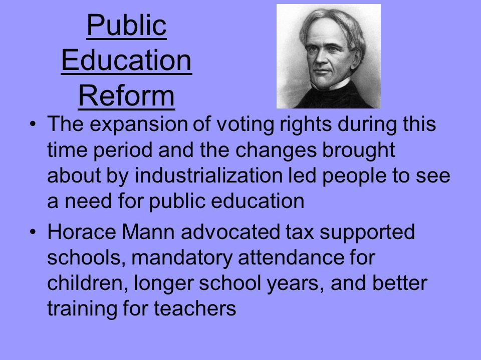 Public Education Reform The expansion of voting rights during this time period and the changes brought about by industrialization led people to see a need for public education Horace Mann advocated tax supported schools, mandatory attendance for children, longer school years, and better training for teachers