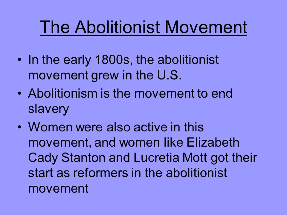 The Abolitionist Movement In the early 1800s, the abolitionist movement grew in the U.S.