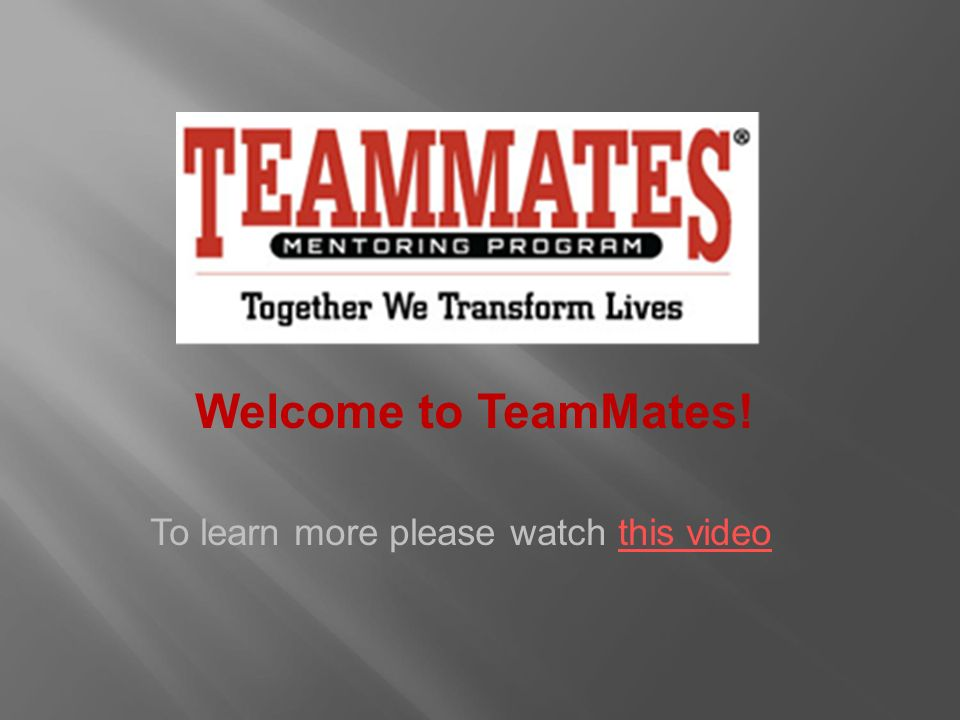 Welcome to TeamMates! To learn more please watch this videothis video