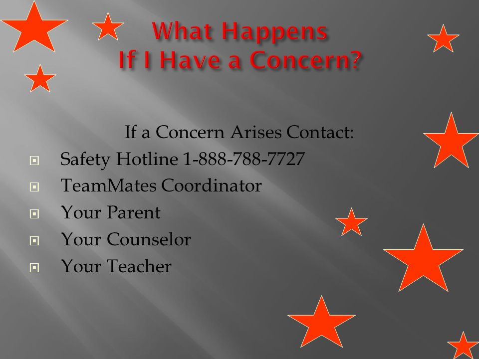 If a Concern Arises Contact:  Safety Hotline  TeamMates Coordinator  Your Parent  Your Counselor  Your Teacher