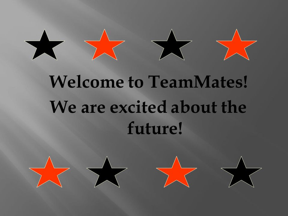 Welcome to TeamMates! We are excited about the future!
