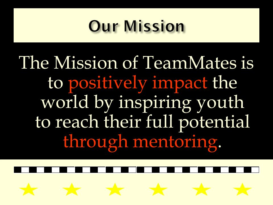 The Mission of TeamMates is to positively impact the world by inspiring youth to reach their full potential through mentoring.