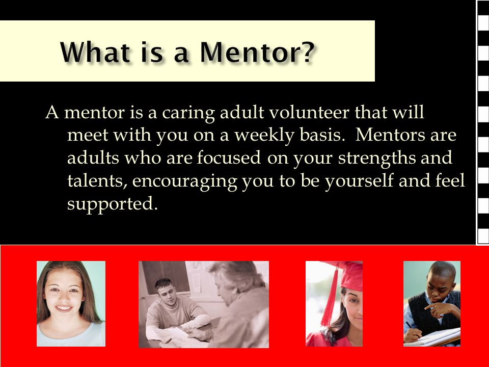 A mentor is a caring adult volunteer that will meet with you on a weekly basis.