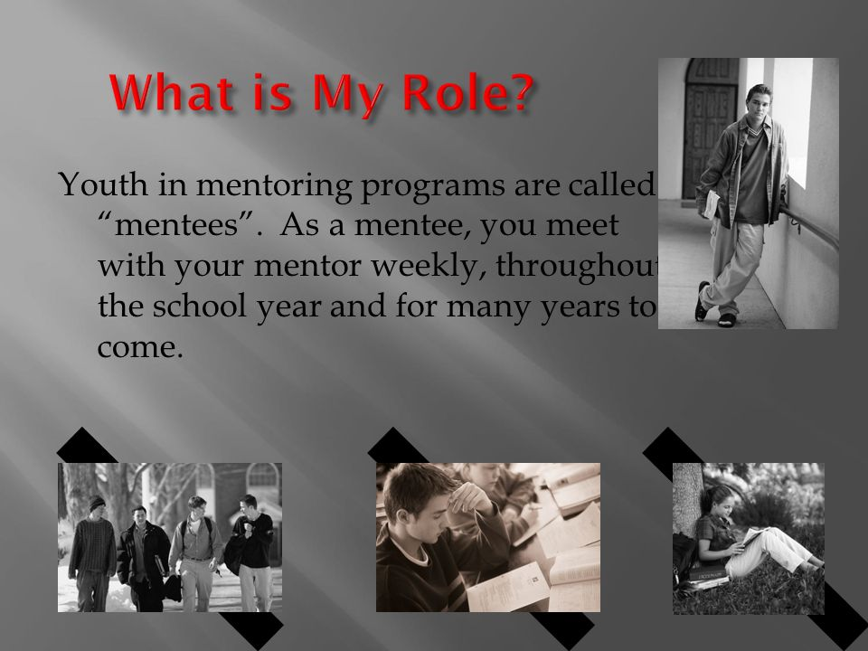 Youth in mentoring programs are called mentees .
