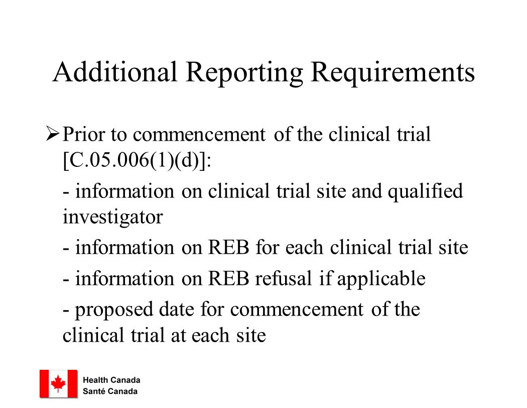 Additional Reporting Requirements  Prior to commencement of the clinical trial [C (1)(d)]: - information on clinical trial site and qualified investigator - information on REB for each clinical trial site - information on REB refusal if applicable - proposed date for commencement of the clinical trial at each site