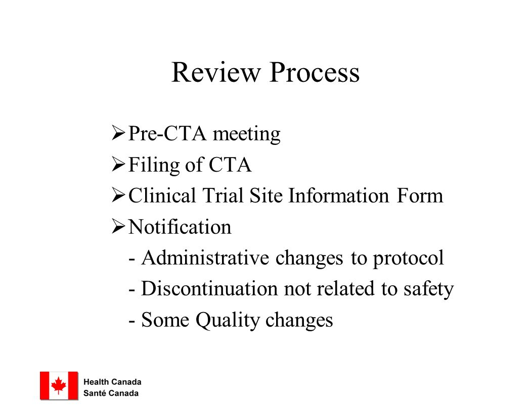 Review Process  Pre-CTA meeting  Filing of CTA  Clinical Trial Site Information Form  Notification - Administrative changes to protocol - Discontinuation not related to safety - Some Quality changes