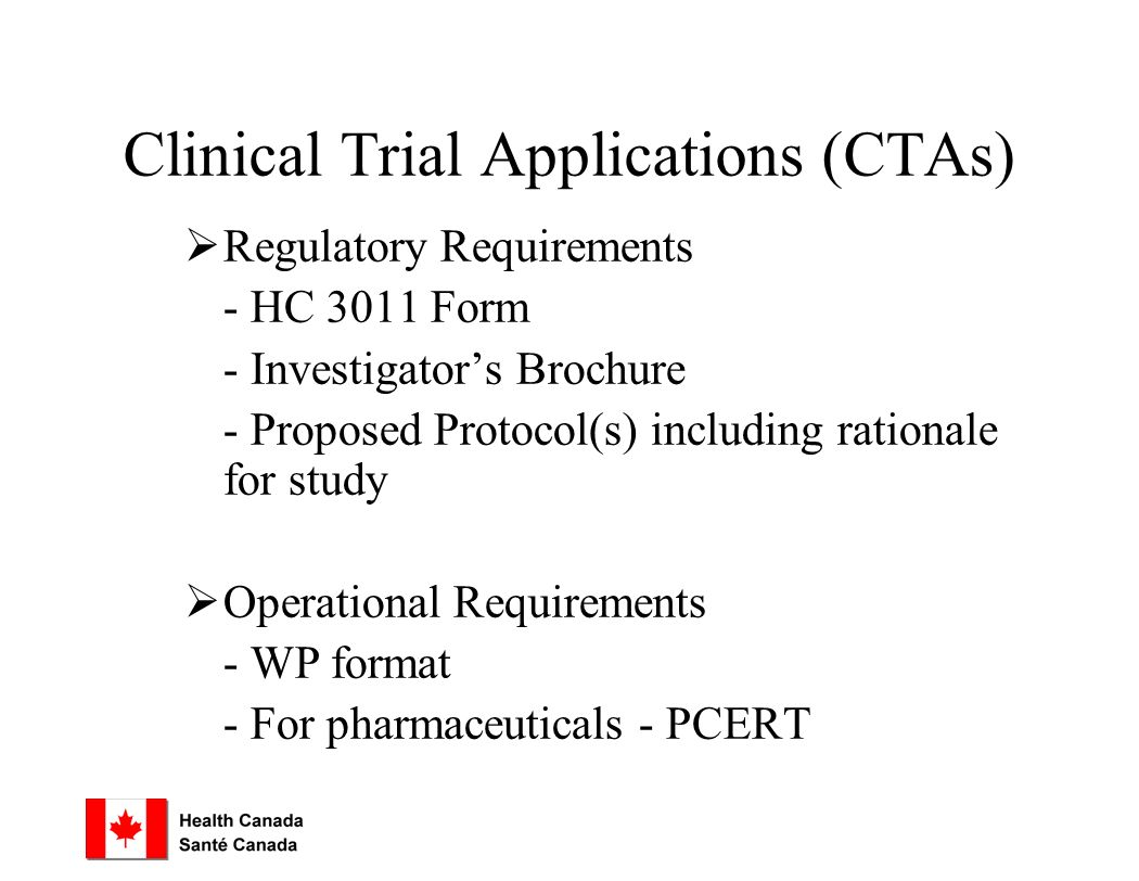 Clinical Trial Applications (CTAs)  Regulatory Requirements - HC 3011 Form - Investigator's Brochure - Proposed Protocol(s) including rationale for study  Operational Requirements - WP format - For pharmaceuticals - PCERT