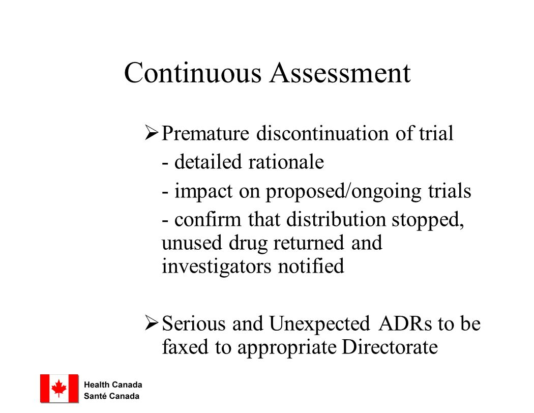 Continuous Assessment  Premature discontinuation of trial - detailed rationale - impact on proposed/ongoing trials - confirm that distribution stopped, unused drug returned and investigators notified  Serious and Unexpected ADRs to be faxed to appropriate Directorate