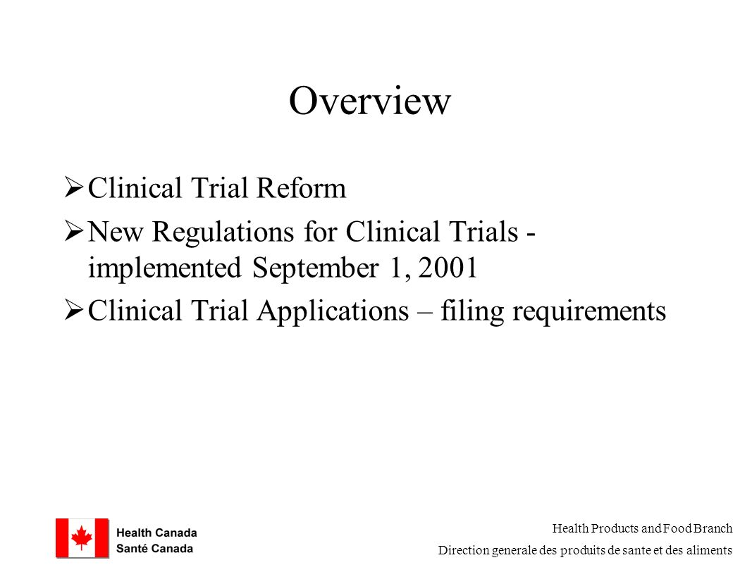 Overview  Clinical Trial Reform  New Regulations for Clinical Trials - implemented September 1, 2001  Clinical Trial Applications – filing requirements Health Products and Food Branch Direction generale des produits de sante et des aliments