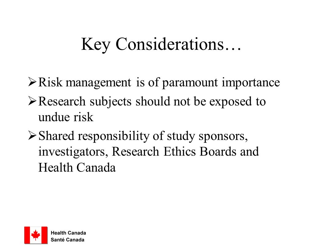 Key Considerations…  Risk management is of paramount importance  Research subjects should not be exposed to undue risk  Shared responsibility of study sponsors, investigators, Research Ethics Boards and Health Canada