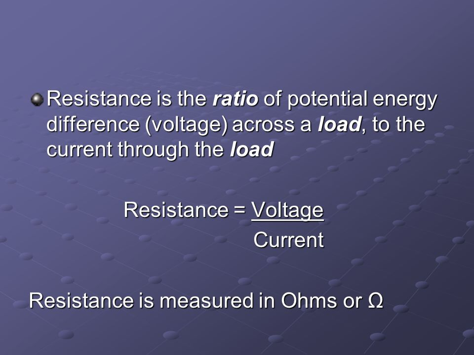 Resistance is the ratio of potential energy difference (voltage) across a load, to the current through the load Resistance = Voltage Current Current Resistance is measured in Ohms or Ω