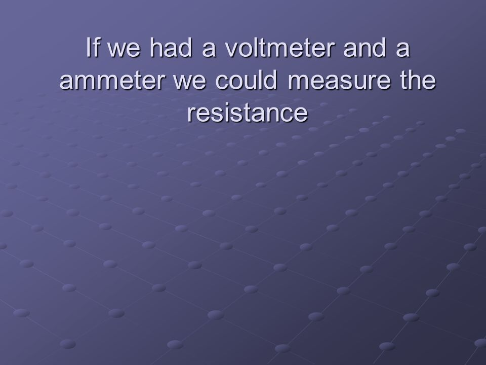 If we had a voltmeter and a ammeter we could measure the resistance