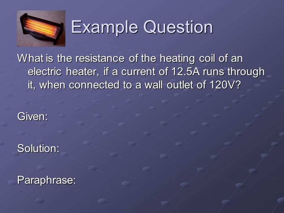 Example Question What is the resistance of the heating coil of an electric heater, if a current of 12.5A runs through it, when connected to a wall outlet of 120V.