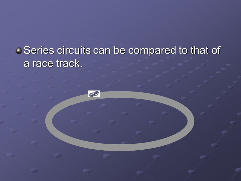 Series circuits can be compared to that of a race track.