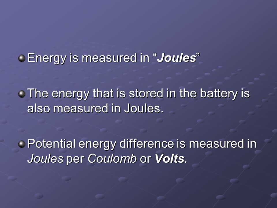 Energy is measured in Joules The energy that is stored in the battery is also measured in Joules.
