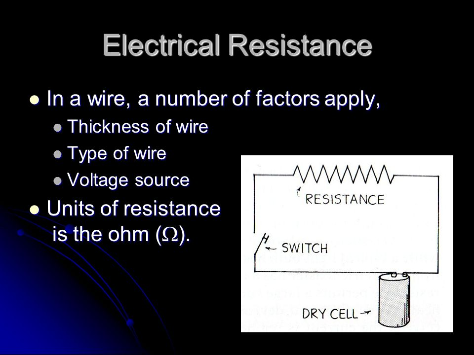 Electrical Resistance In a wire, a number of factors apply, In a wire, a number of factors apply, Thickness of wire Thickness of wire Type of wire Type of wire Voltage source Voltage source Units of resistance is the ohm (  ).