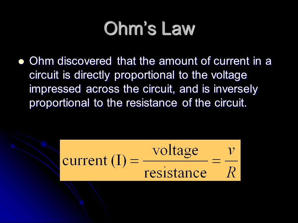 Ohm's Law Ohm discovered that the amount of current in a circuit is directly proportional to the voltage impressed across the circuit, and is inversely proportional to the resistance of the circuit.