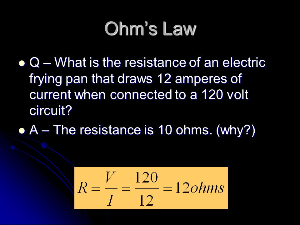 Ohm's Law Q – What is the resistance of an electric frying pan that draws 12 amperes of current when connected to a 120 volt circuit.